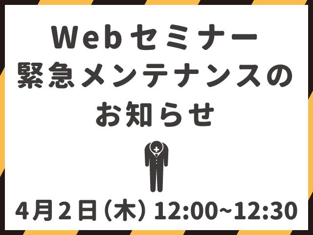 【終了しました】Webセミナー緊急メンテナンス実施のお知らせ(4/2 12:00~12:30)