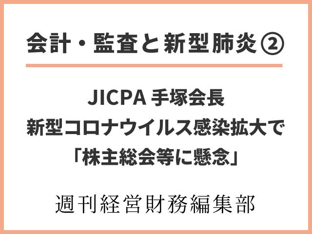 【会計・監査と新型肺炎②】JICPA手塚会長 新型コロナウイルス感染拡大で「株主総会等に懸念」
