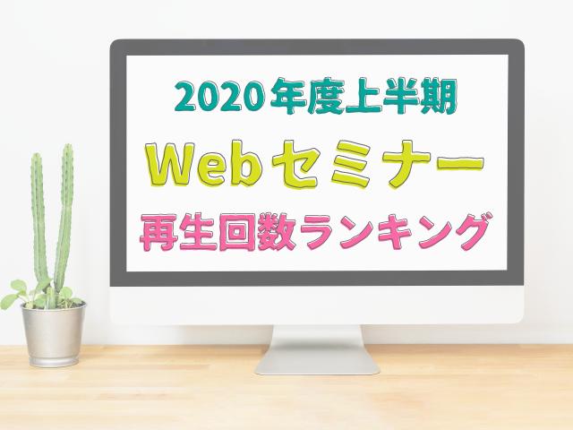 見逃している講座はありませんか?Webセミナー2020年度上半期再生ランキング(トップ50)発表!