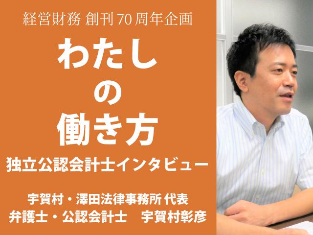 独立公認会計士インタビュー『わたしの働き方』 宇賀村・澤田法律事務所 代表 弁護士 公認会計士 宇賀村彰彦 氏