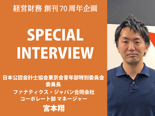 SPECIAL INTERVIEW 日本公認会計士協会東京会青年部特別委員会 委員長 ファナティクス・ジャパン合同会社 コーポレート部 マネージャー  宮本翔氏