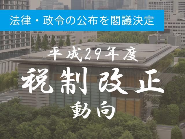 3月28日 平成29年度の「改正税法」「改正政令」の公布を閣議決定