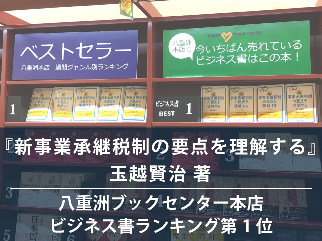 『新事業承継税制の要点を理解する』玉越賢治 著 が、八重洲ブックセンター本店週間ジャンル別ランキング(ビジネス書)で1位になりました。